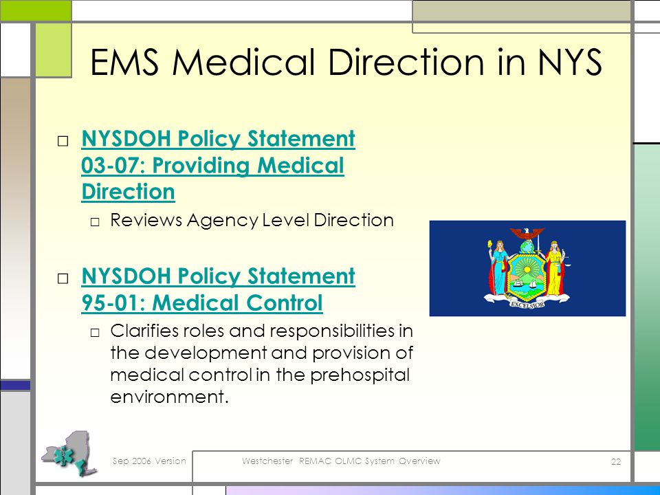 Sep 2006 VersionWestchester REMAC OLMC System Overview 22 EMS Medical Direction in NYS NYSDOH Policy Statement 03-07: Providing Medical Direction NYSDOH Policy Statement 03-07: Providing Medical Direction Reviews Agency Level Direction NYSDOH Policy Statement 95-01: Medical Control NYSDOH Policy Statement 95-01: Medical Control Clarifies roles and responsibilities in the development and provision of medical control in the prehospital environment.