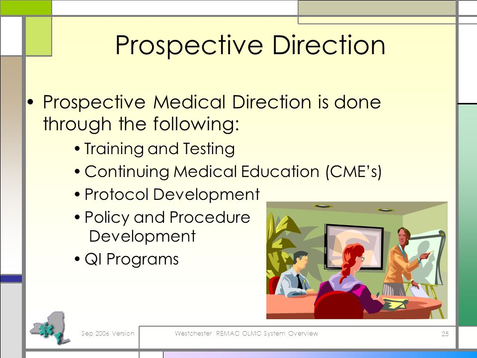 Sep 2006 VersionWestchester REMAC OLMC System Overview 25 Prospective Direction Prospective Medical Direction is done through the following: Training and Testing Continuing Medical Education (CMEs) Protocol Development Policy and Procedure Development QI Programs