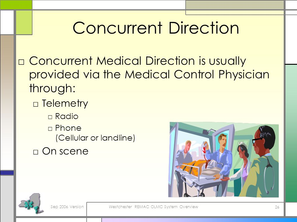 Sep 2006 VersionWestchester REMAC OLMC System Overview 26 Concurrent Direction Concurrent Medical Direction is usually provided via the Medical Control Physician through: Telemetry Radio Phone (Cellular or landline) On scene