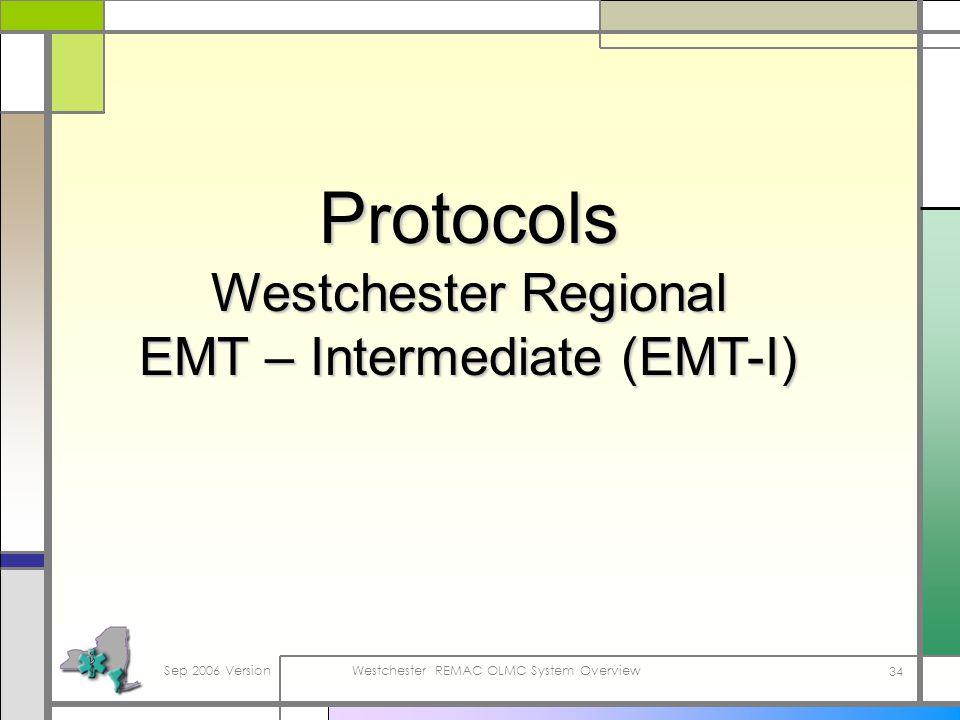 Sep 2006 VersionWestchester REMAC OLMC System Overview 34 Protocols Westchester Regional EMT – Intermediate (EMT-I)