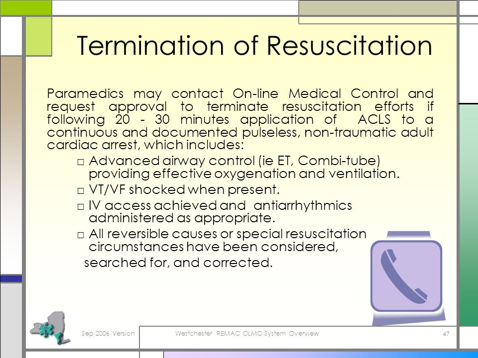 Sep 2006 VersionWestchester REMAC OLMC System Overview 47 Termination of Resuscitation Paramedics may contact On-line Medical Control and request approval to terminate resuscitation efforts if following 20 - 30 minutes application of ACLS to a continuous and documented pulseless, non-traumatic adult cardiac arrest, which includes: Advanced airway control (ie ET, Combi-tube) providing effective oxygenation and ventilation.