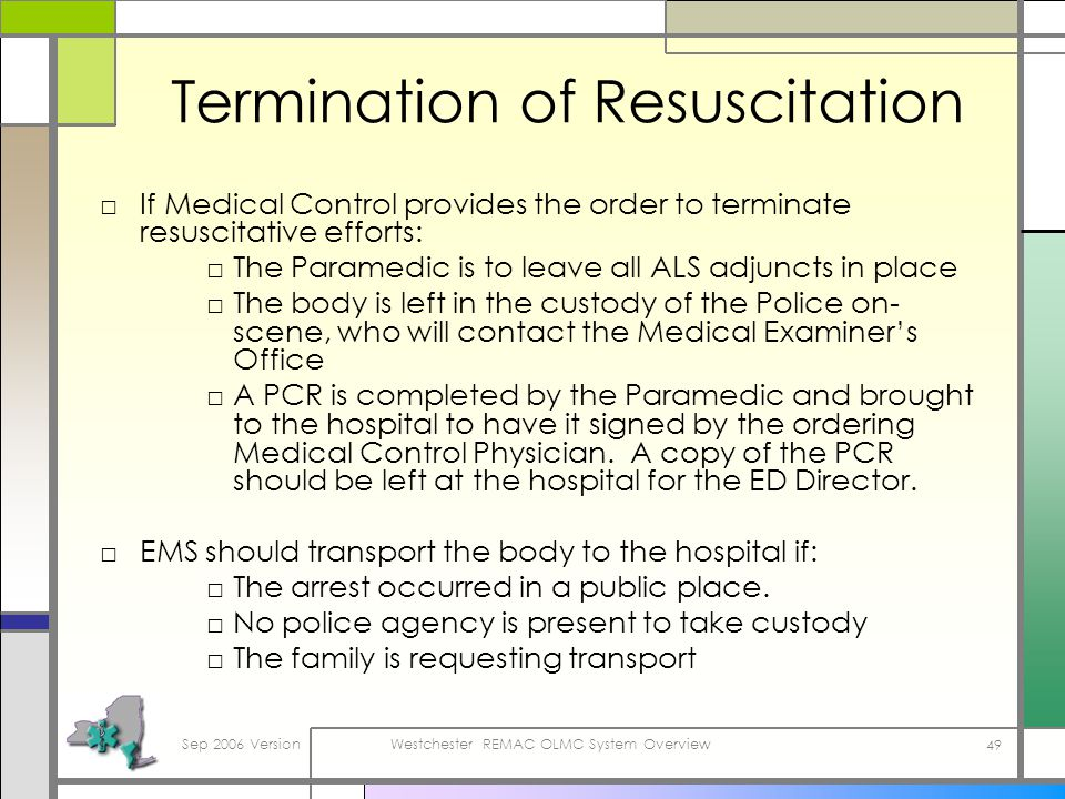 Sep 2006 VersionWestchester REMAC OLMC System Overview 49 Termination of Resuscitation If Medical Control provides the order to terminate resuscitative efforts: The Paramedic is to leave all ALS adjuncts in place The body is left in the custody of the Police on- scene, who will contact the Medical Examiners Office A PCR is completed by the Paramedic and brought to the hospital to have it signed by the ordering Medical Control Physician.