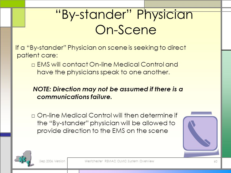 Sep 2006 VersionWestchester REMAC OLMC System Overview 60 By-stander Physician On-Scene If a By-stander Physician on scene is seeking to direct patient care: EMS will contact On-line Medical Control and have the physicians speak to one another.