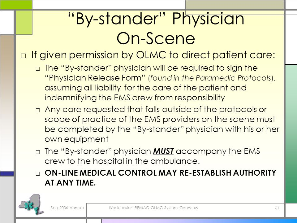 Sep 2006 VersionWestchester REMAC OLMC System Overview 61 By-stander Physician On-Scene If given permission by OLMC to direct patient care: The By-stander physician will be required to sign the Physician Release Form (found in the Paramedic Protocols), assuming all liability for the care of the patient and indemnifying the EMS crew from responsibility Any care requested that falls outside of the protocols or scope of practice of the EMS providers on the scene must be completed by the By-stander physician with his or her own equipment The By-stander physician MUST accompany the EMS crew to the hospital in the ambulance.