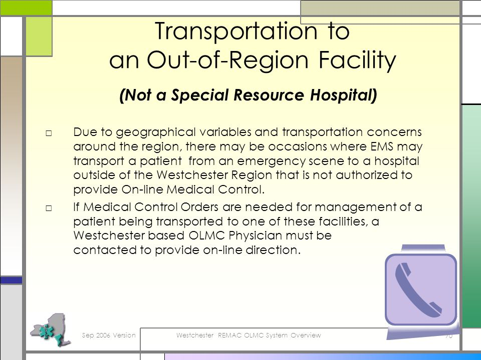 Sep 2006 VersionWestchester REMAC OLMC System Overview 70 Transportation to an Out-of-Region Facility (Not a Special Resource Hospital) Due to geographical variables and transportation concerns around the region, there may be occasions where EMS may transport a patient from an emergency scene to a hospital outside of the Westchester Region that is not authorized to provide On-line Medical Control.