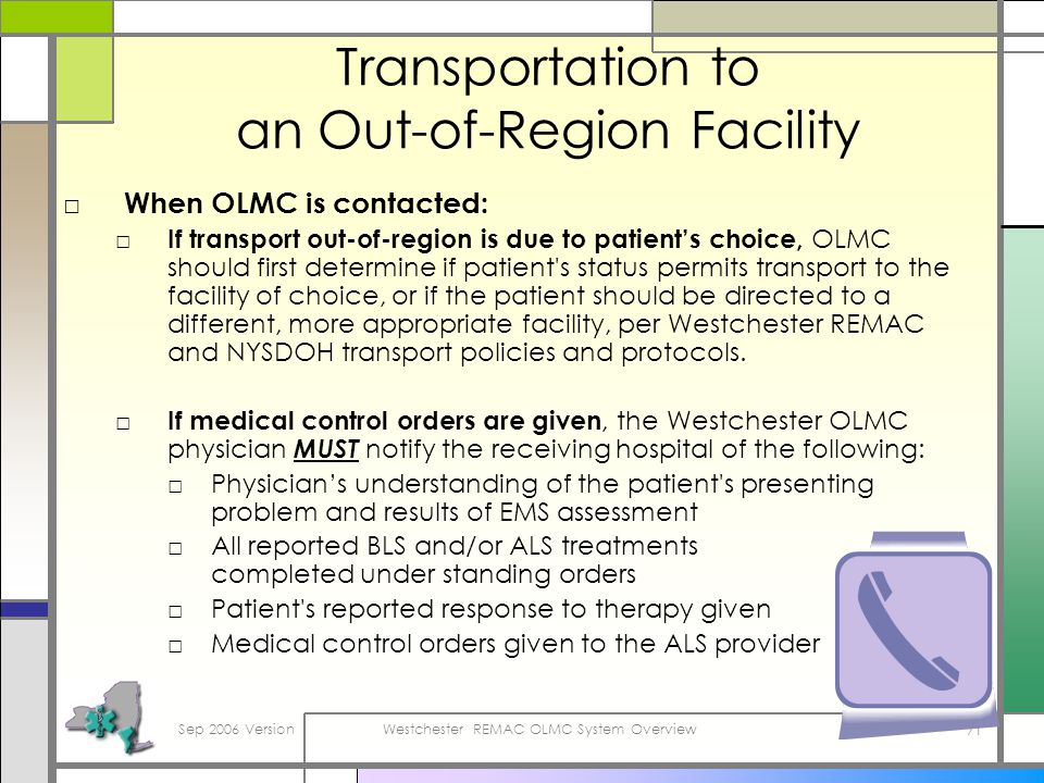 Sep 2006 VersionWestchester REMAC OLMC System Overview 71 Transportation to an Out-of-Region Facility When OLMC is contacted: If transport out-of-region is due to patients choice, OLMC should first determine if patient s status permits transport to the facility of choice, or if the patient should be directed to a different, more appropriate facility, per Westchester REMAC and NYSDOH transport policies and protocols.