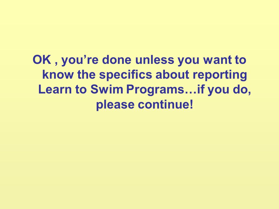 OK, youre done unless you want to know the specifics about reporting Learn to Swim Programs…if you do, please continue!