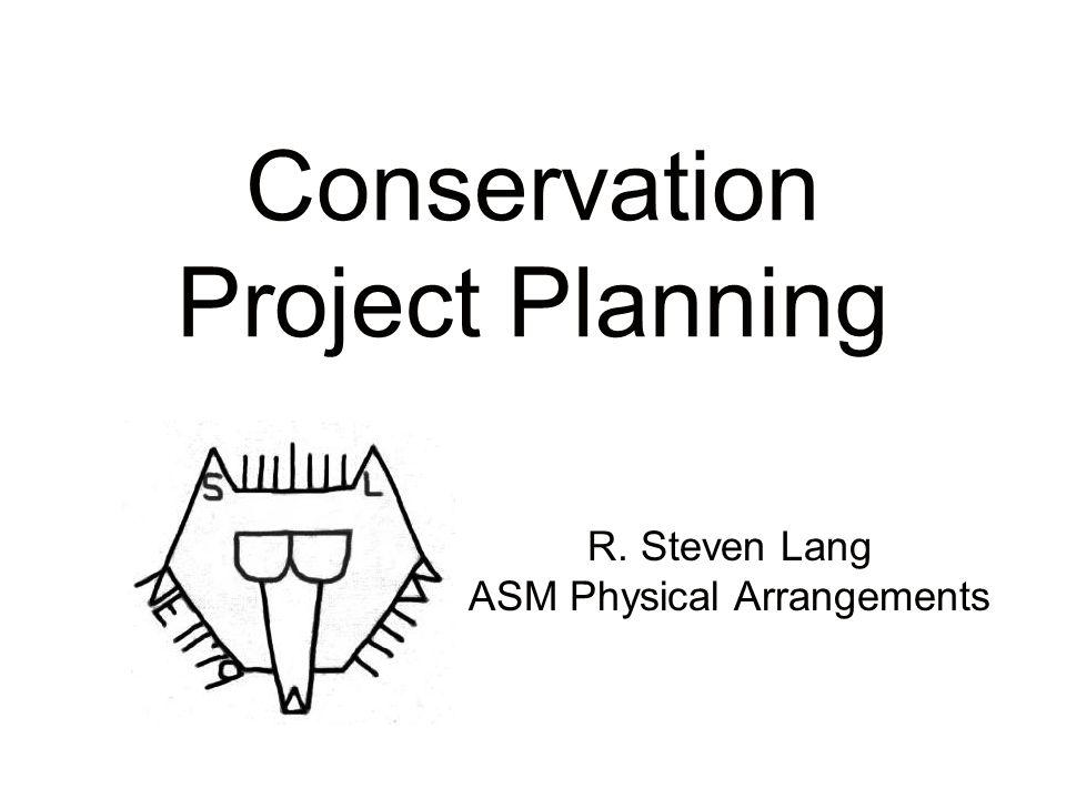 Conservation Project Planning R. Steven Lang ASM Physical Arrangements