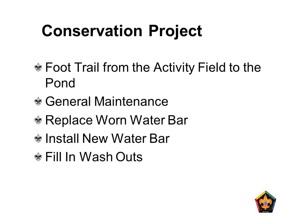 Conservation Project Foot Trail from the Activity Field to the Pond General Maintenance Replace Worn Water Bar Install New Water Bar Fill In Wash Outs