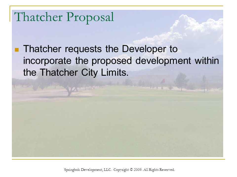 Springbok Development, LLC. Copyright © 2009. All Rights Reserved. Thatcher Proposal Thatcher requests the Developer to incorporate the proposed devel