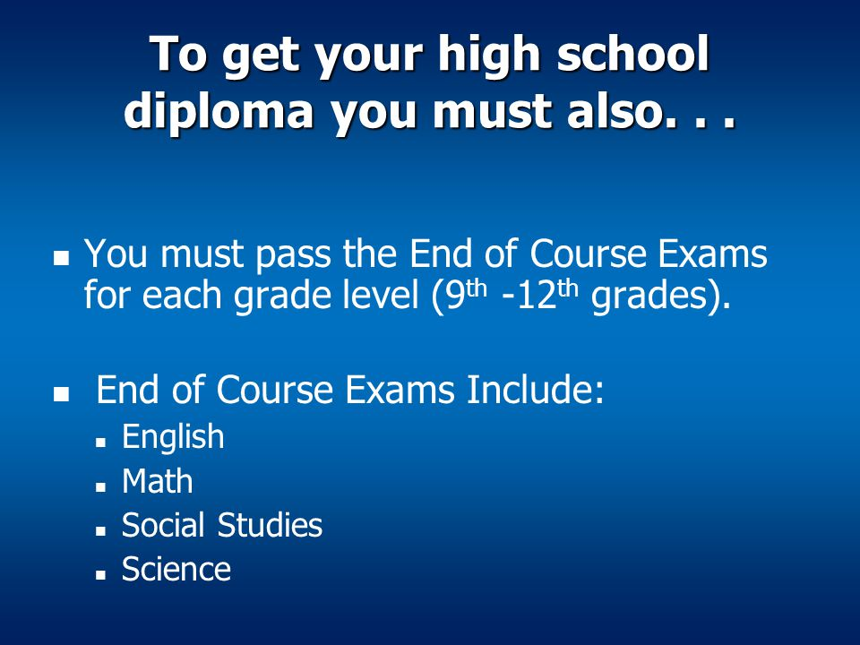 To get your high school diploma you must also... You must pass the End of Course Exams for each grade level (9 th -12 th grades). End of Course Exams