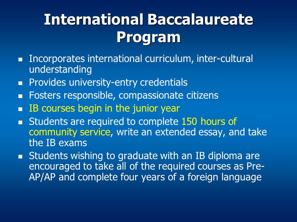 International Baccalaureate Program Incorporates international curriculum, inter-cultural understanding Provides university-entry credentials Fosters