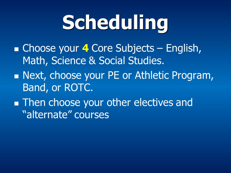 Scheduling Choose your 4 Core Subjects – English, Math, Science & Social Studies. Next, choose your PE or Athletic Program, Band, or ROTC. Then choose