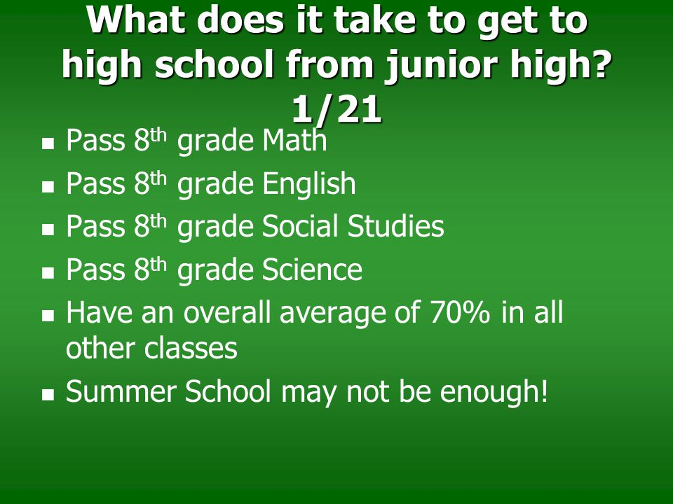 What does it take to get to high school from junior high? 1/21 Pass 8 th grade Math Pass 8 th grade English Pass 8 th grade Social Studies Pass 8 th g