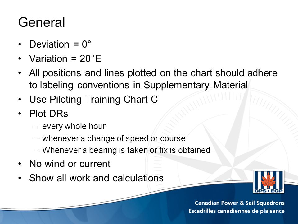 General Deviation = 0° Variation = 20°E All positions and lines plotted on the chart should adhere to labeling conventions in Supplementary Material Use Piloting Training Chart C Plot DRs –every whole hour –whenever a change of speed or course –Whenever a bearing is taken or fix is obtained No wind or current Show all work and calculations
