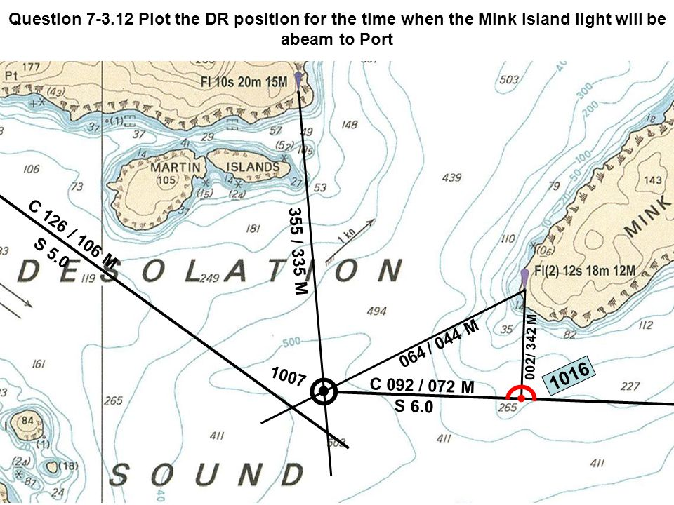 C 126 S 5.0 / 106 M 355 / 335 M 1007 Question 7-3.12 Plot the DR position for the time when the Mink Island light will be abeam to Port 064 / 044 M C 092 S 6.0 / 072 M 002 / 342 M 1016