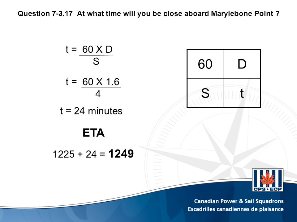 t = 60 X 1.6 4 t = 24 minutes ETA 1225 + 24 = 1249 60D St t = 60 X D S Question 7-3.17At what time will you be close aboard Marylebone Point ?