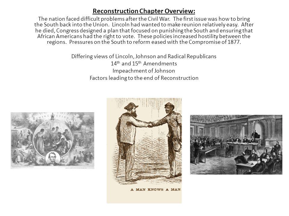 Reconstruction Chapter Overview: The nation faced difficult problems after the Civil War. The first issue was how to bring the South back into the Uni