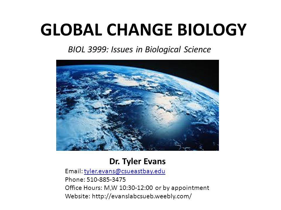 BIOL 3999: Issues in Biological Science GLOBAL CHANGE BIOLOGY Dr. Tyler Evans Email: tyler.evans@csueastbay.edutyler.evans@csueastbay.edu Phone: 510-8
