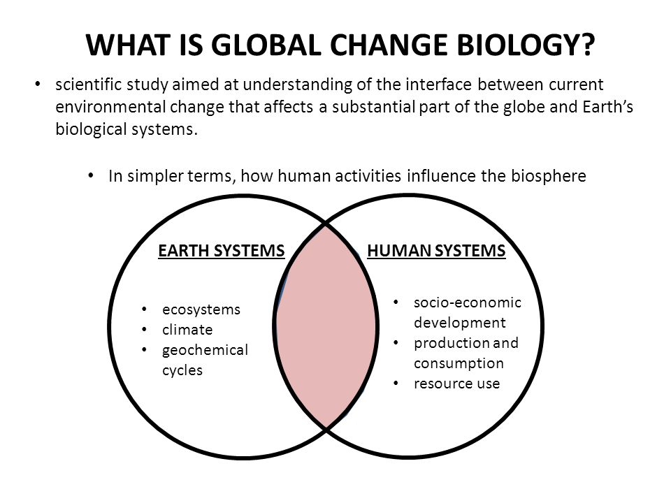 WHAT IS GLOBAL CHANGE BIOLOGY? scientific study aimed at understanding of the interface between current environmental change that affects a substantia