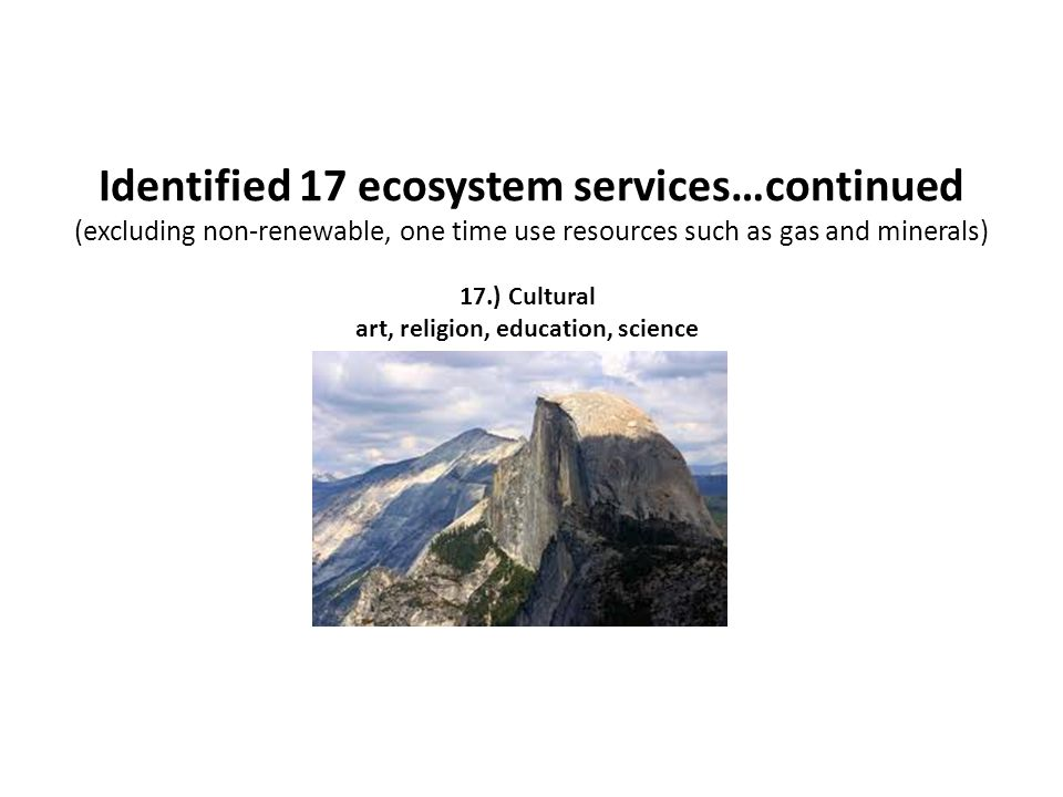 Identified 17 ecosystem services…continued (excluding non-renewable, one time use resources such as gas and minerals) 17.) Cultural art, religion, edu