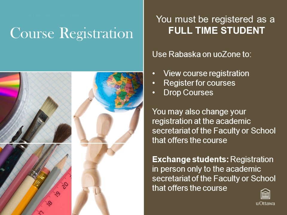 Course Registration Use Rabaska on uoZone to: View course registration Register for courses Drop Courses You may also change your registration at the