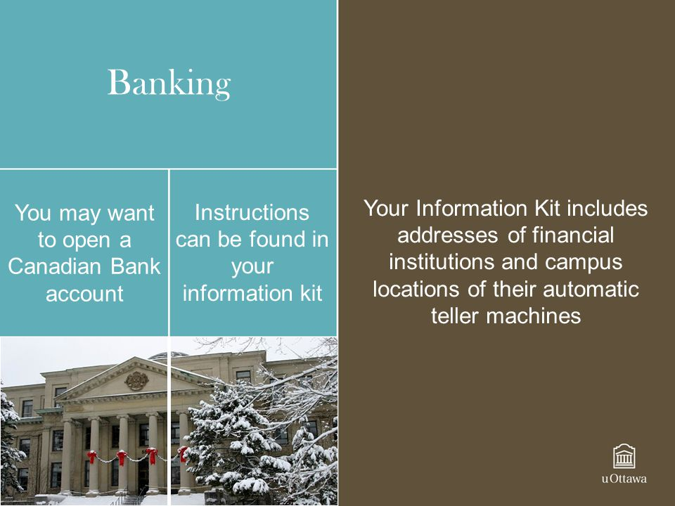 Banking You may want to open a Canadian Bank account Instructions can be found in your information kit Your Information Kit includes addresses of fina