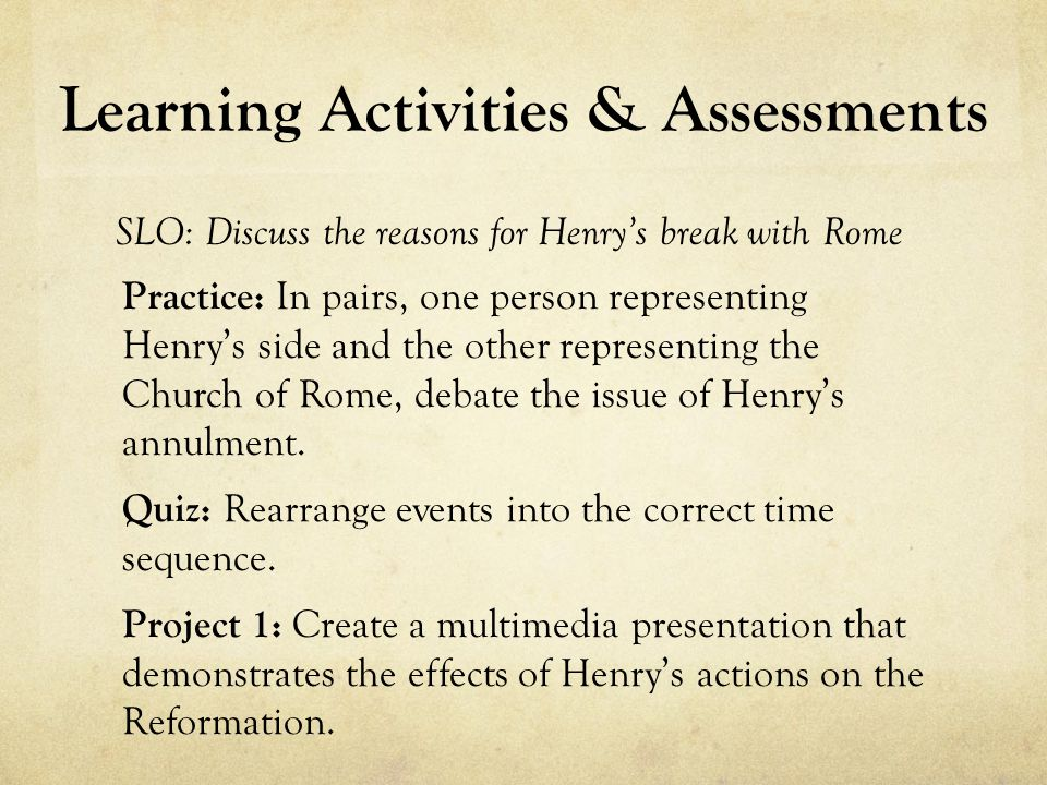 Learning Activities & Assessments SLO: Discuss the reasons for Henrys break with Rome Practice: In pairs, one person representing Henrys side and the other representing the Church of Rome, debate the issue of Henrys annulment.