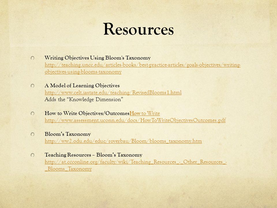 Resources Writing Objectives Using Bloom s Taxonomy http://teaching.uncc.edu/articles-books/best-practice-articles/goals-objectives/writing- objectives-using-blooms-taxonomy http://teaching.uncc.edu/articles-books/best-practice-articles/goals-objectives/writing- objectives-using-blooms-taxonomy A Model of Learning Objectives http://www.celt.iastate.edu/teaching/RevisedBlooms1.html Adds the Knowledge Dimension http://www.celt.iastate.edu/teaching/RevisedBlooms1.html How to Write Objectives/OutcomesHow to Write http://www.assessment.uconn.edu/docs/HowToWriteObjectivesOutcomes.pdfHow to Write http://www.assessment.uconn.edu/docs/HowToWriteObjectivesOutcomes.pdf Blooms Taxonomy http://ww2.odu.edu/educ/roverbau/Bloom/blooms_taxonomy.htm http://ww2.odu.edu/educ/roverbau/Bloom/blooms_taxonomy.htm Teaching Resources – Blooms Taxonomy http://at.ccconline.org/faculty/wiki/Teaching_Resources_-_Other_Resources_- _Blooms_Taxonomy http://at.ccconline.org/faculty/wiki/Teaching_Resources_-_Other_Resources_- _Blooms_Taxonomy