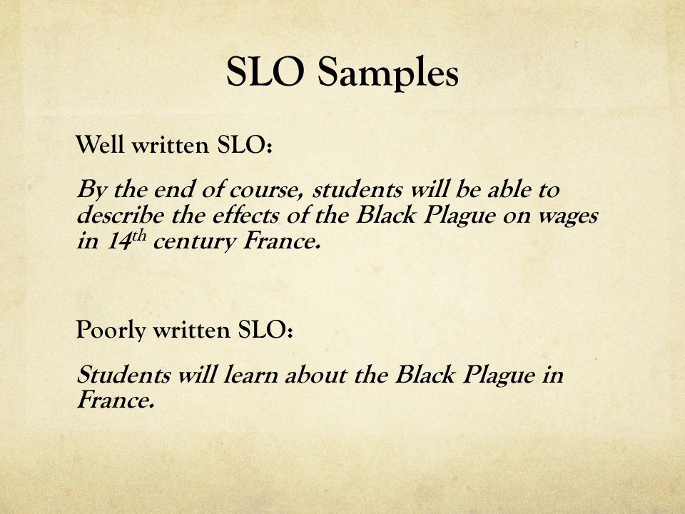 SLO Samples Well written SLO: By the end of course, students will be able to describe the effects of the Black Plague on wages in 14 th century France.