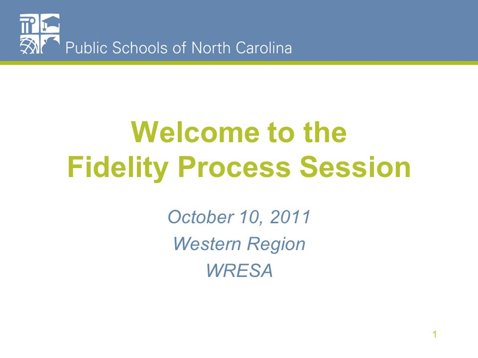 Welcome to the Fidelity Process Session 1 October 10, 2011 Western Region WRESA