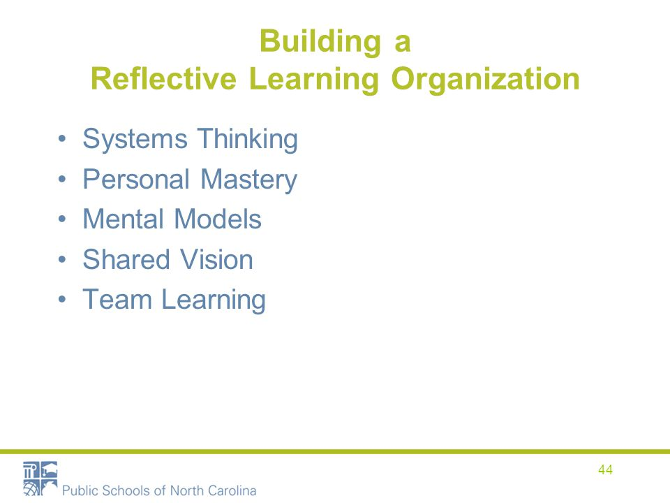Building a Reflective Learning Organization Systems Thinking Personal Mastery Mental Models Shared Vision Team Learning 44