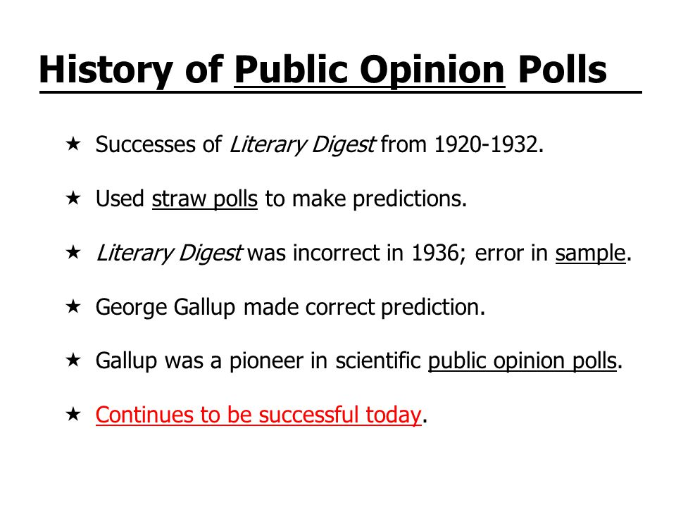 History of Public Opinion Polls Successes of Literary Digest from 1920-1932. Used straw polls to make predictions. Literary Digest was incorrect in 19