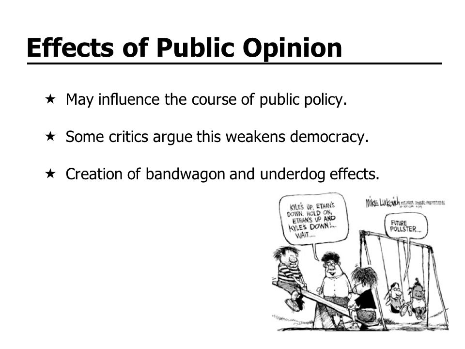 Effects of Public Opinion May influence the course of public policy. Some critics argue this weakens democracy. Creation of bandwagon and underdog eff