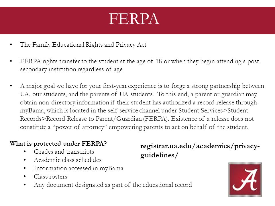 The Family Educational Rights and Privacy Act FERPA rights transfer to the student at the age of 18 or when they begin attending a post- secondary institution regardless of age A major goal we have for your first-year experience is to forge a strong partnership between UA, our students, and the parents of UA students.