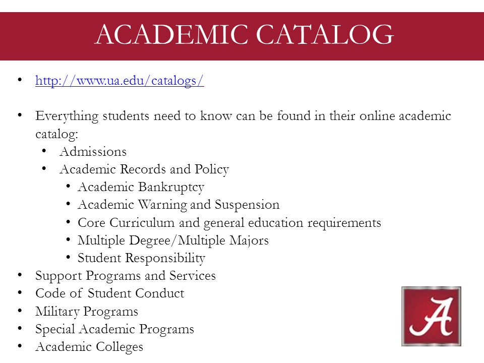http://www.ua.edu/catalogs/ Everything students need to know can be found in their online academic catalog: Admissions Academic Records and Policy Academic Bankruptcy Academic Warning and Suspension Core Curriculum and general education requirements Multiple Degree/Multiple Majors Student Responsibility Support Programs and Services Code of Student Conduct Military Programs Special Academic Programs Academic Colleges ACADEMIC CATALOG