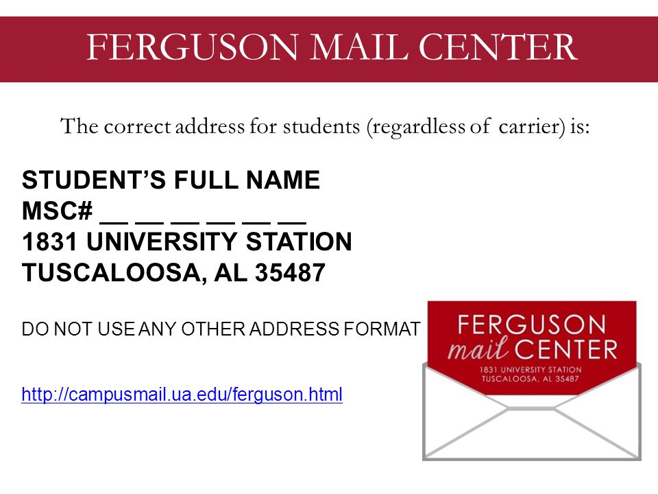 FERGUSON MAIL CENTER The correct address for students (regardless of carrier) is: STUDENTS FULL NAME MSC# __ __ __ __ __ __ 1831 UNIVERSITY STATION TUSCALOOSA, AL 35487 DO NOT USE ANY OTHER ADDRESS FORMAT http://campusmail.ua.edu/ferguson.html