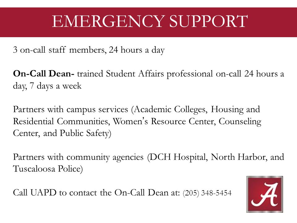 EMERGENCY SUPPORT 3 on-call staff members, 24 hours a day On-Call Dean- trained Student Affairs professional on-call 24 hours a day, 7 days a week Partners with campus services (Academic Colleges, Housing and Residential Communities, Womens Resource Center, Counseling Center, and Public Safety) Partners with community agencies (DCH Hospital, North Harbor, and Tuscaloosa Police) Call UAPD to contact the On-Call Dean at: (205) 348-5454