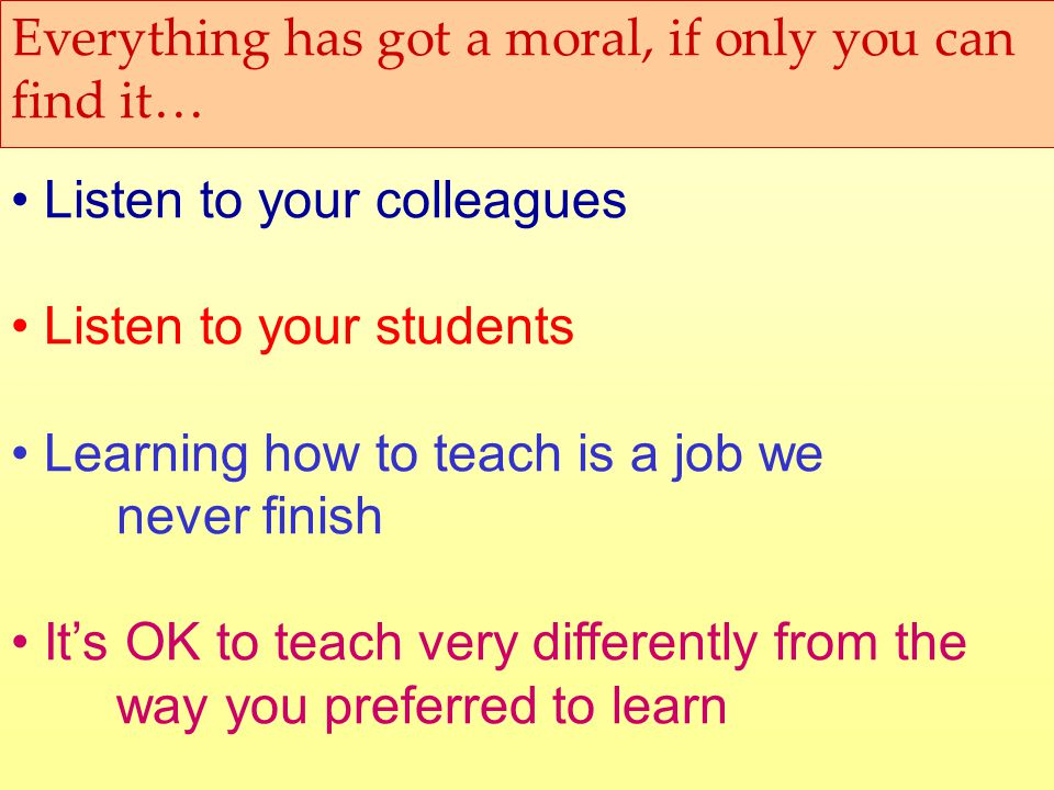 Everything has got a moral, if only you can find it… Listen to your colleagues Listen to your students Learning how to teach is a job we never finish Its OK to teach very differently from the way you preferred to learn