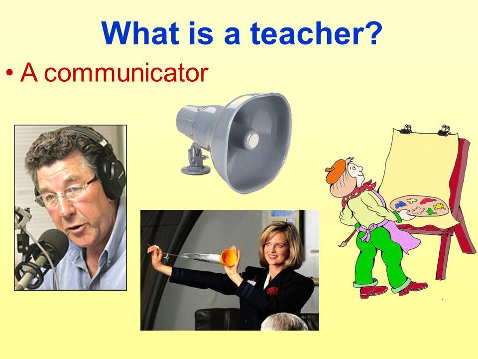 What is a teacher A communicator