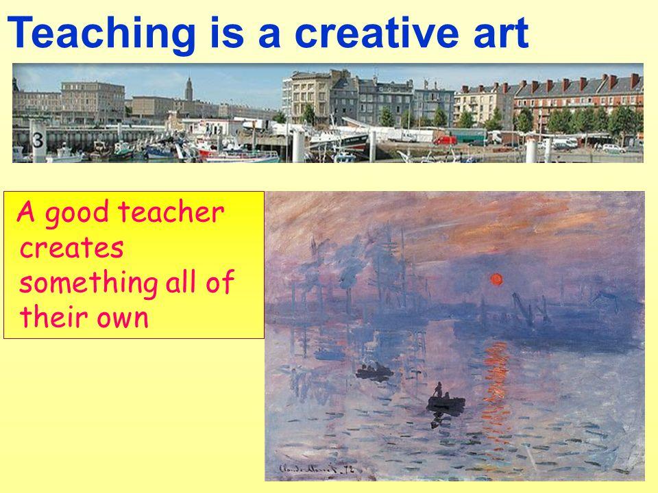 Teaching is a creative art A good teacher creates something all of their own