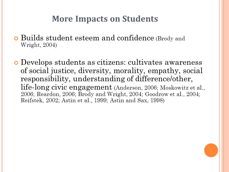 More Impacts on Students Builds student esteem and confidence (Brody and Wright, 2004) Develops students as citizens: cultivates awareness of social j