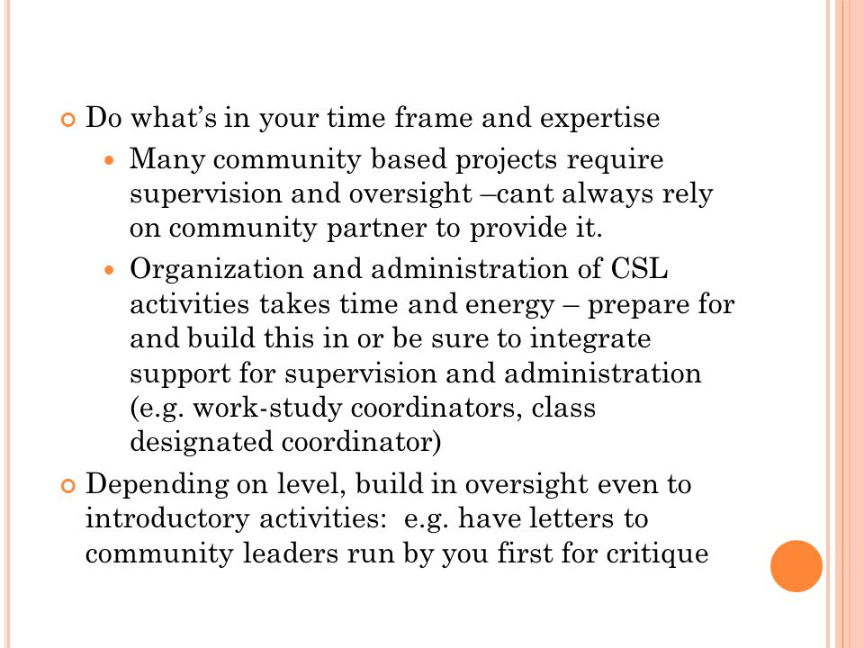 Do whats in your time frame and expertise Many community based projects require supervision and oversight –cant always rely on community partner to provide it.