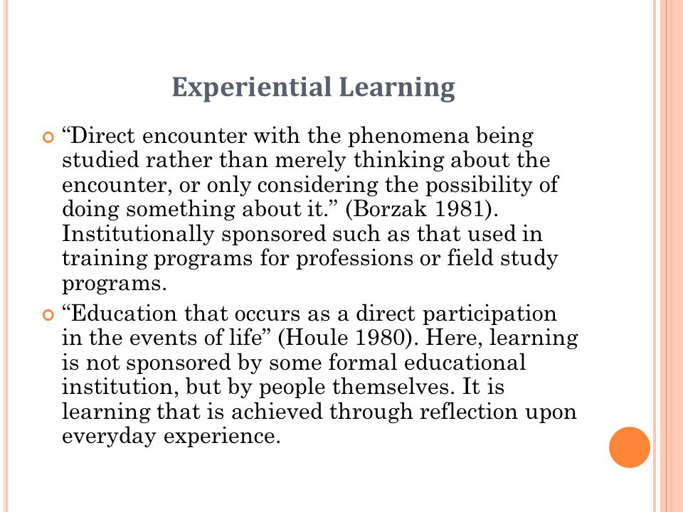 Experiential Learning Direct encounter with the phenomena being studied rather than merely thinking about the encounter, or only considering the possibility of doing something about it.
