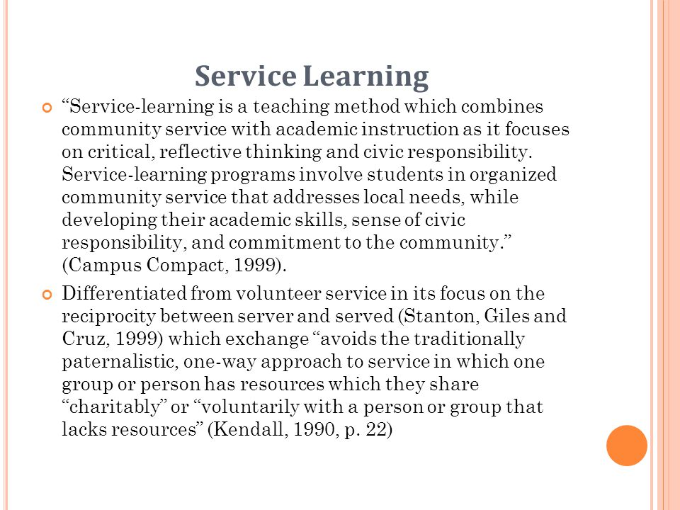 Service Learning Service-learning is a teaching method which combines community service with academic instruction as it focuses on critical, reflective thinking and civic responsibility.