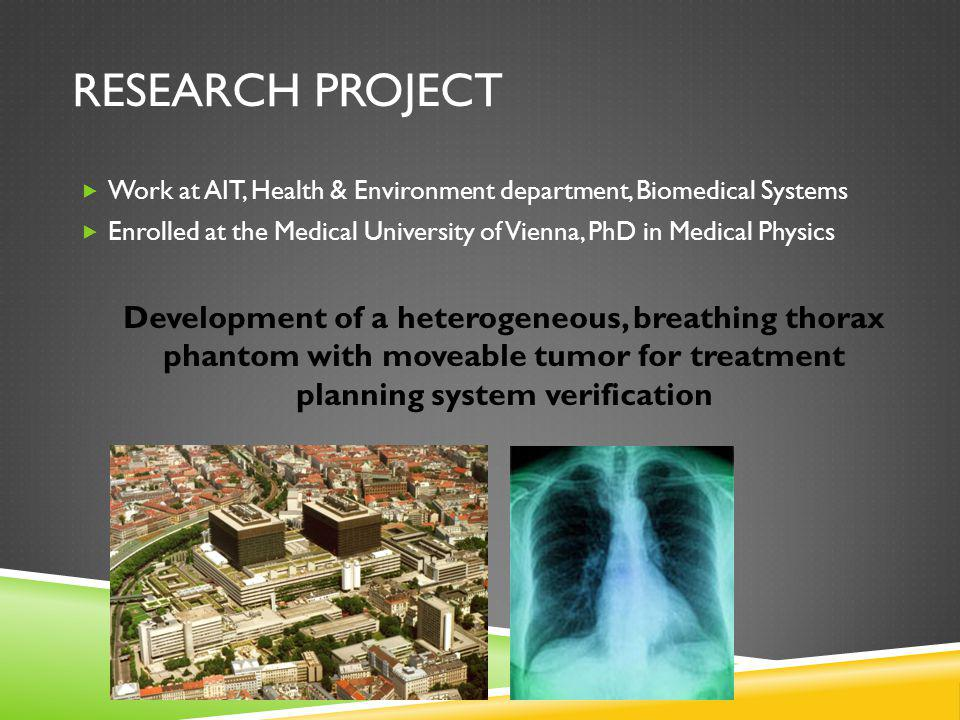 RESEARCH PROJECT Work at AIT, Health & Environment department, Biomedical Systems Enrolled at the Medical University of Vienna, PhD in Medical Physics Development of a heterogeneous, breathing thorax phantom with moveable tumor for treatment planning system verification