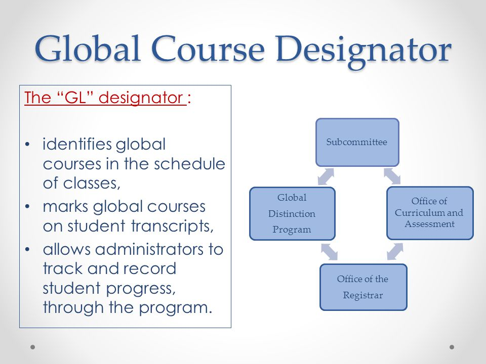 Global Course Designator Subcommittee Office of Curriculum and Assessment Office of the Registrar Global Distinction Program The GL designator : identifies global courses in the schedule of classes, marks global courses on student transcripts, allows administrators to track and record student progress, through the program.