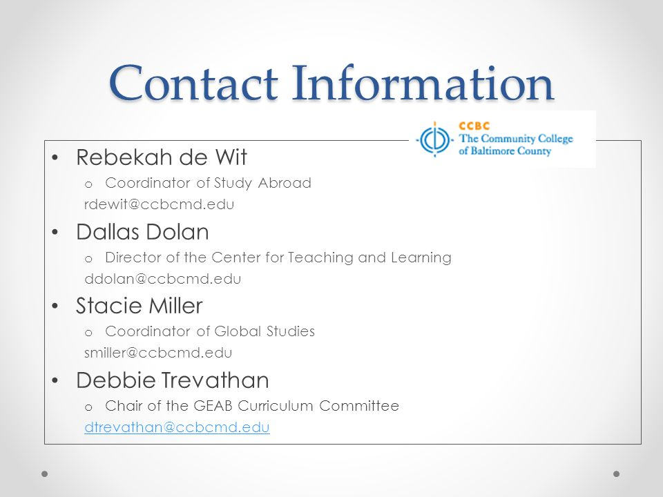 Contact Information Rebekah de Wit o Coordinator of Study Abroad rdewit@ccbcmd.edu Dallas Dolan o Director of the Center for Teaching and Learning ddolan@ccbcmd.edu Stacie Miller o Coordinator of Global Studies smiller@ccbcmd.edu Debbie Trevathan o Chair of the GEAB Curriculum Committee dtrevathan@ccbcmd.edu
