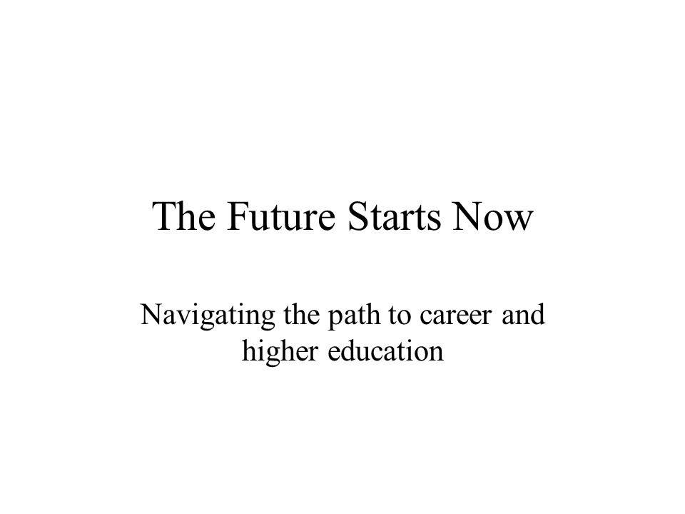The Future Starts Now Navigating the path to career and higher education