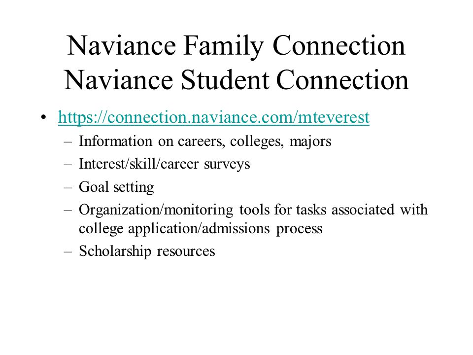 Naviance Family Connection Naviance Student Connection https://connection.naviance.com/mteverest –Information on careers, colleges, majors –Interest/skill/career surveys –Goal setting –Organization/monitoring tools for tasks associated with college application/admissions process –Scholarship resources